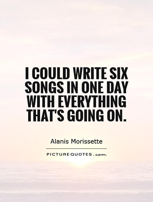 I could write six songs in one day with everything that's going on Picture Quote #1