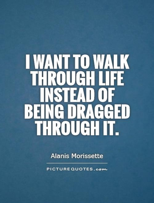 Exceptional I Want To Walk Through Life Instead Of Being Dragged Through It Picture  Quote #1