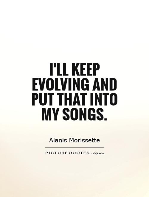 I'll keep evolving and put that into my songs Picture Quote #1