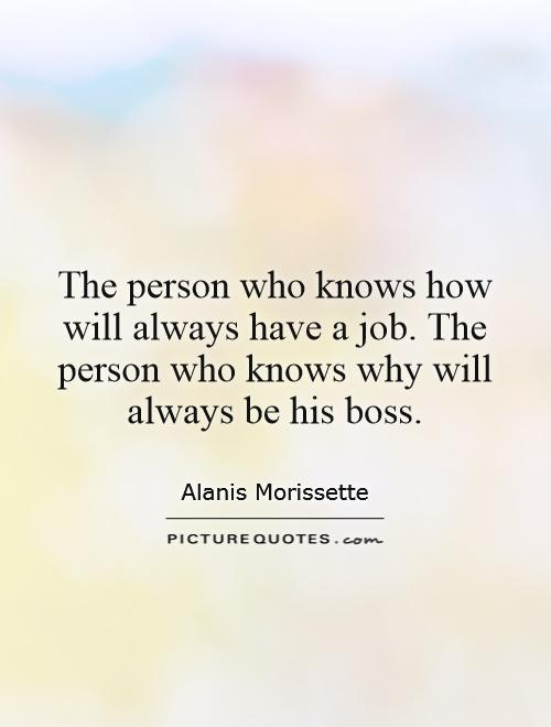The person who knows how will always have a job. The person who knows why will always be his boss Picture Quote #1