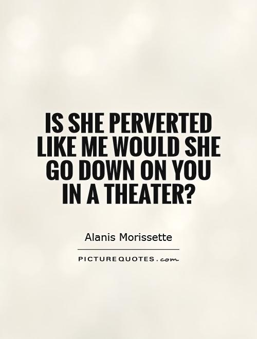 Is she perverted like me would she go down on you in a theater? Picture Quote #1