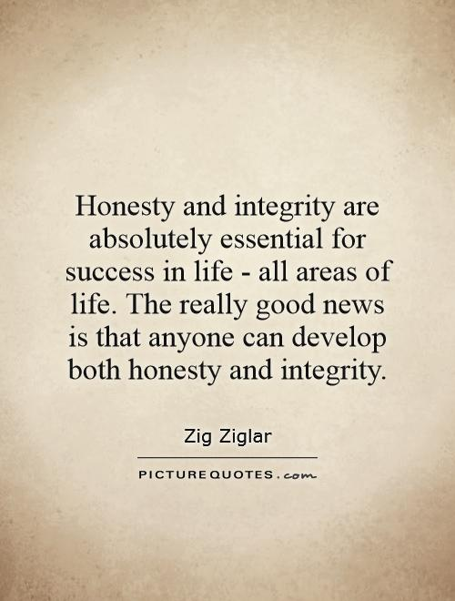 Honesty and integrity are absolutely essential for success in life - all areas of life. The really good news is that anyone can develop both honesty and integrity Picture Quote #1