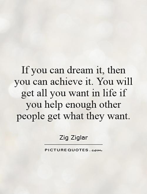 If you can dream it, then you can achieve it. You will get all you want in life if you help enough other people get what they want Picture Quote #1