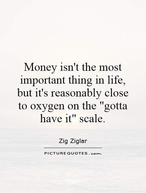 Money isn't the most important thing in life, but it's reasonably close to oxygen on the