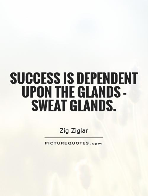 Success is dependent upon the glands - sweat glands Picture Quote #1