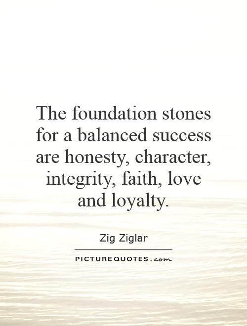 The foundation stones for a balanced success are honesty, character, integrity, faith, love and loyalty Picture Quote #1