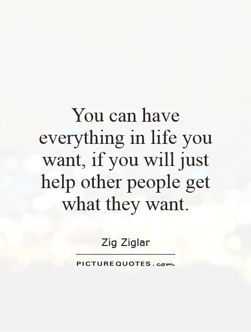 You can have everything in life you want, if you will just help other people get what they want Picture Quote #1