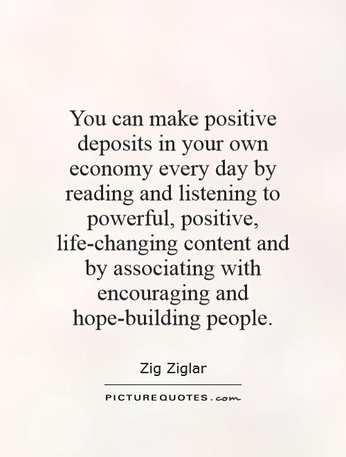 You can make positive deposits in your own economy every day by reading and listening to powerful, positive, life-changing content and by associating with encouraging and hope-building people Picture Quote #1