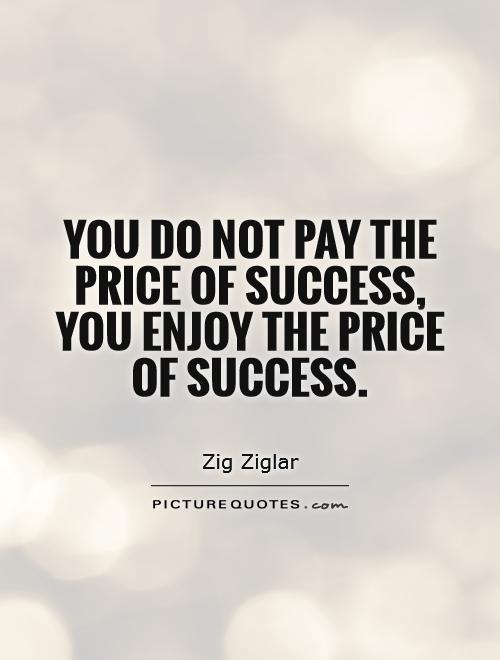You do not pay the price of success, you enjoy the price of success Picture Quote #1