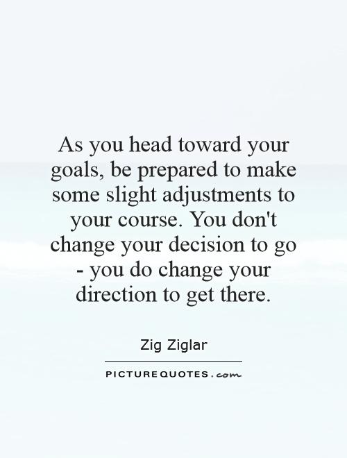 As you head toward your goals, be prepared to make some slight adjustments to your course. You don't change your decision to go - you do change your direction to get there Picture Quote #1