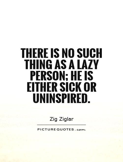 There is no such thing as a lazy person; he is either sick or uninspired Picture Quote #1