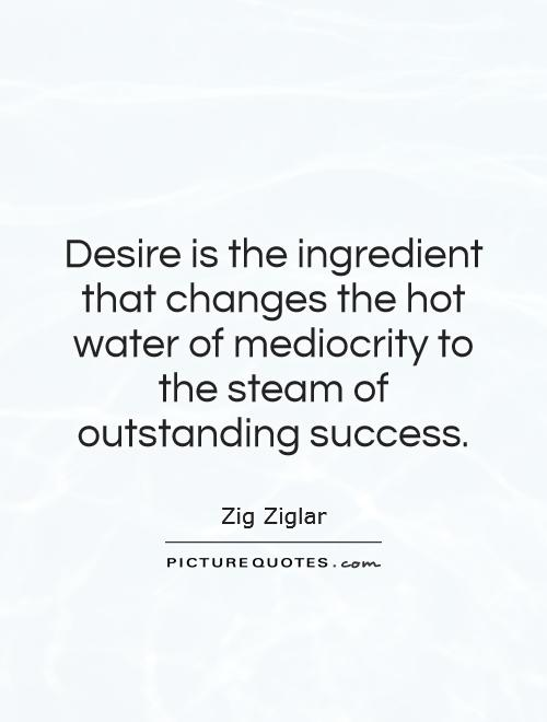 Desire is the ingredient that changes the hot water of mediocrity to the steam of outstanding success Picture Quote #1