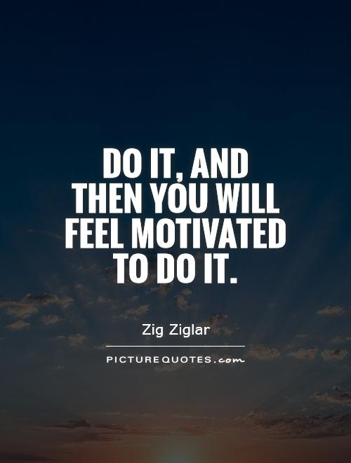 Do it, and then you will feel motivated to do it Picture Quote #1