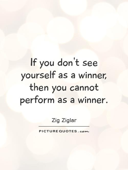 If you don't see yourself as a winner, then you cannot perform as a winner Picture Quote #1
