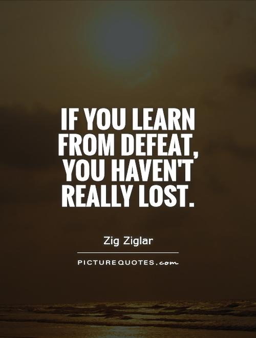 If you learn from defeat, you haven't really lost Picture Quote #1