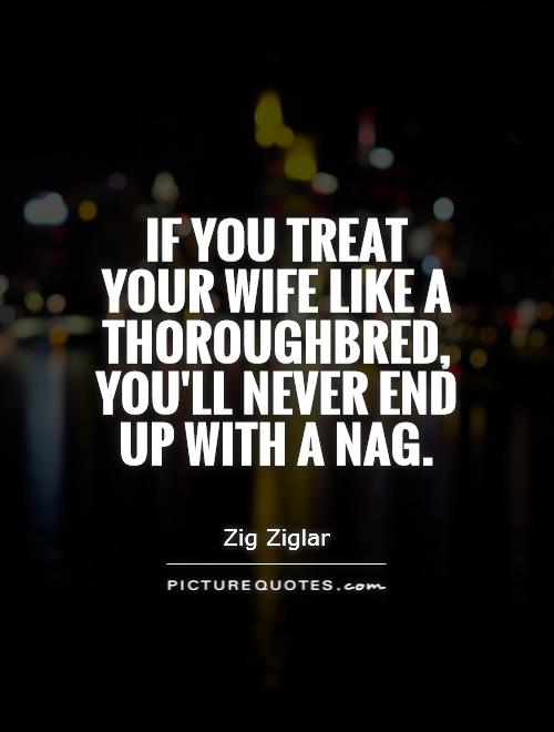 If you treat your wife like a thoroughbred, you'll never end up with a nag Picture Quote #1