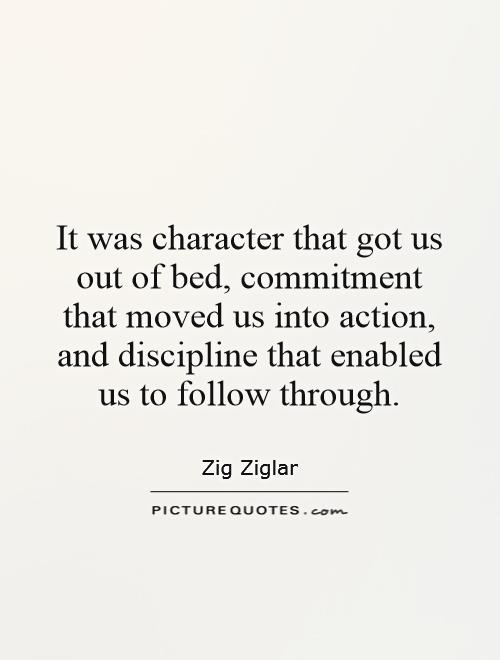 It was character that got us out of bed, commitment that moved us into action, and discipline that enabled us to follow through Picture Quote #1
