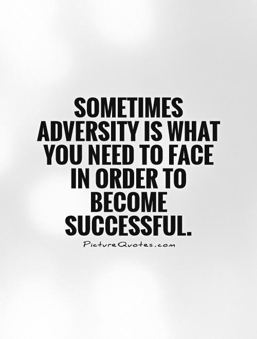 Sometimes adversity is what you need to face in order to become successful Picture Quote #1