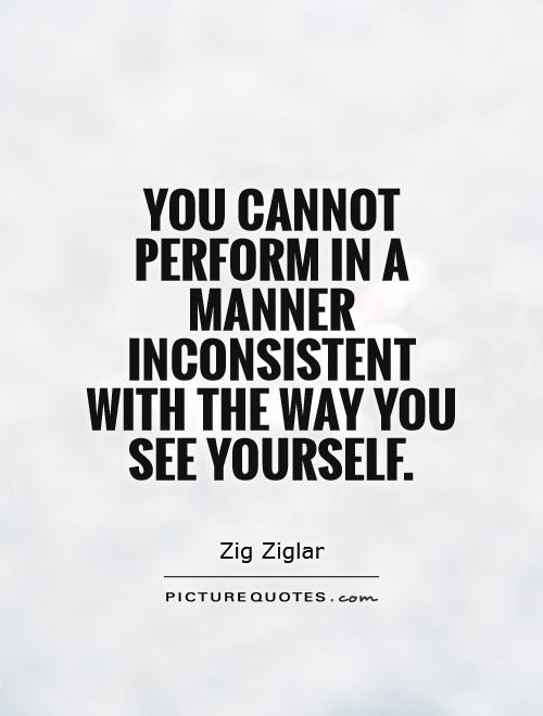 You cannot perform in a manner inconsistent with the way you see yourself Picture Quote #1