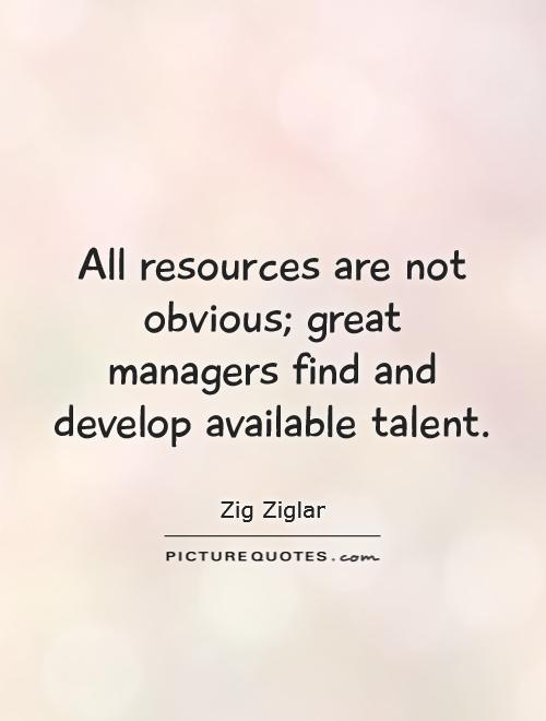 All resources are not obvious; great managers find and develop available talent Picture Quote #1