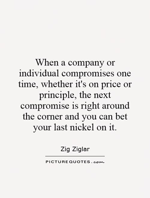 When a company or individual compromises one time, whether it's on price or principle, the next compromise is right around the corner and you can bet your last nickel on it Picture Quote #1