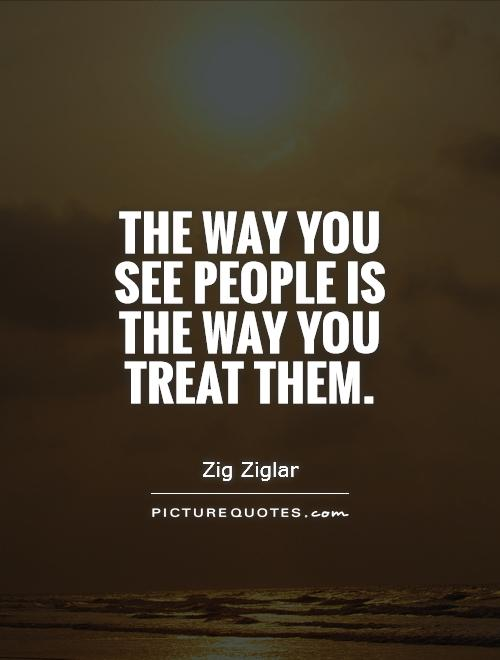 The way you see people is the way you treat them Picture Quote #1
