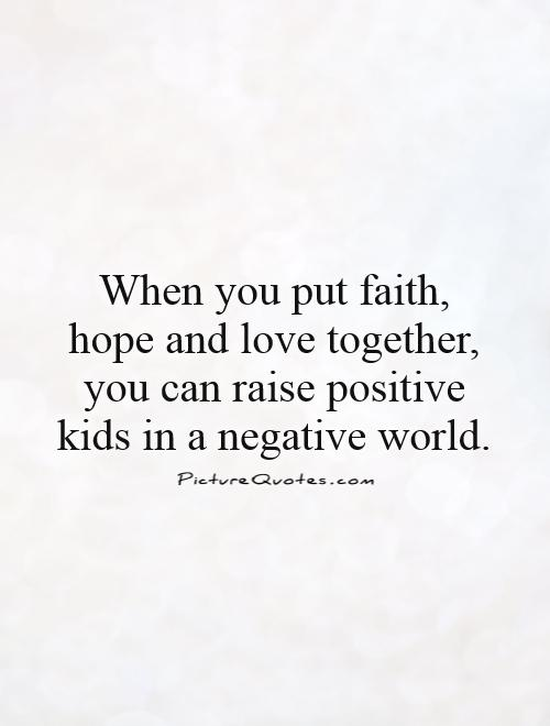 When you put faith, hope and love together, you can raise positive kids in a negative world Picture Quote #1