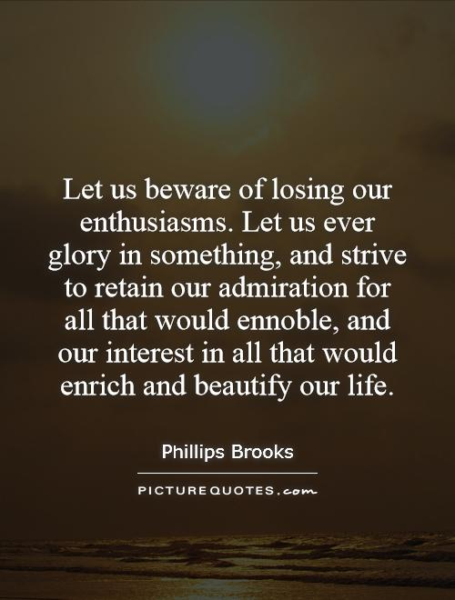 Let us beware of losing our enthusiasms. Let us ever glory in something, and strive to retain our admiration for all that would ennoble, and our interest in all that would enrich and beautify our life Picture Quote #1