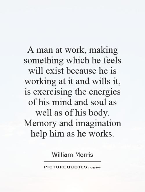 A man at work, making something which he feels will exist because he is working at it and wills it, is exercising the energies of his mind and soul as well as of his body. Memory and imagination help him as he works Picture Quote #1