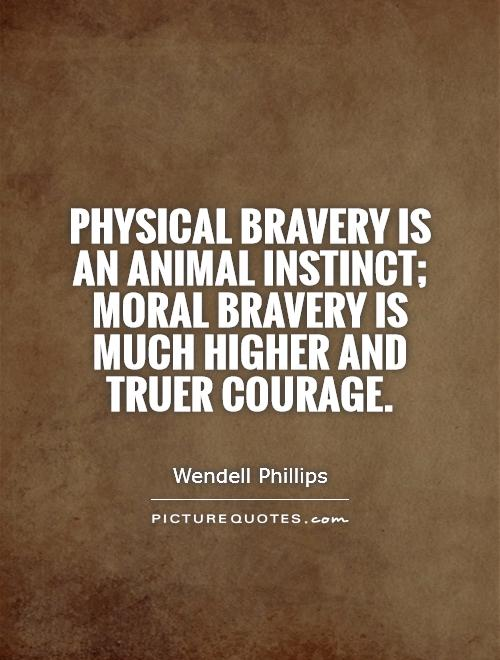 Physical bravery is an animal instinct; moral bravery is much higher and truer courage Picture Quote #1