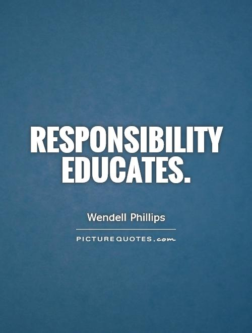 Responsibility educates Picture Quote #1