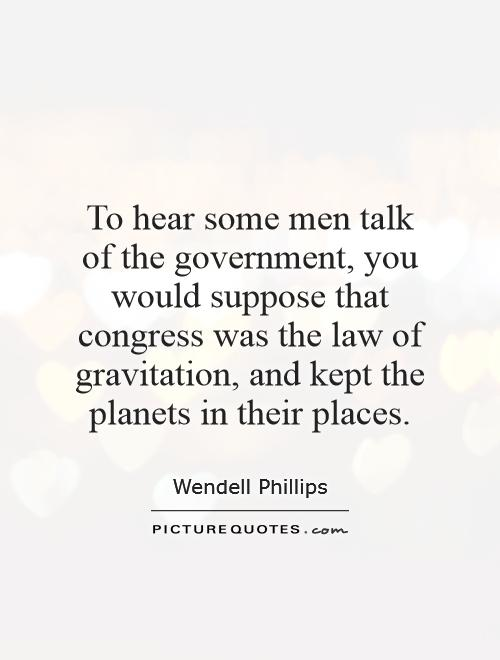 To hear some men talk of the government, you would suppose that congress was the law of gravitation, and kept the planets in their places Picture Quote #1