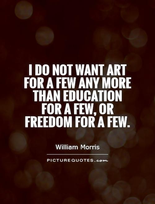 I do not want art for a few any more than education for a few, or freedom for a few Picture Quote #1