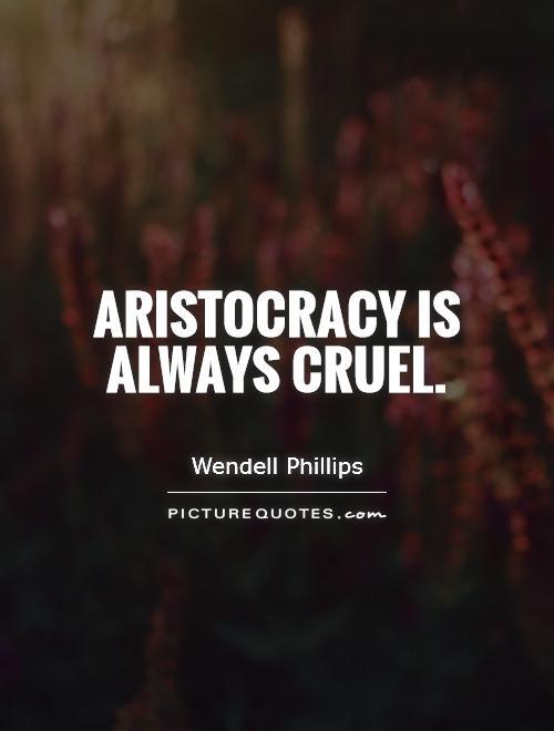 Aristocracy is always cruel Picture Quote #1
