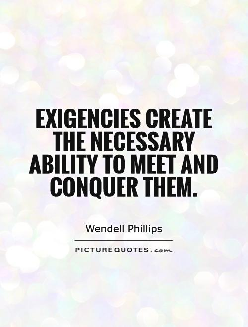 Exigencies create the necessary ability to meet and conquer them Picture Quote #1