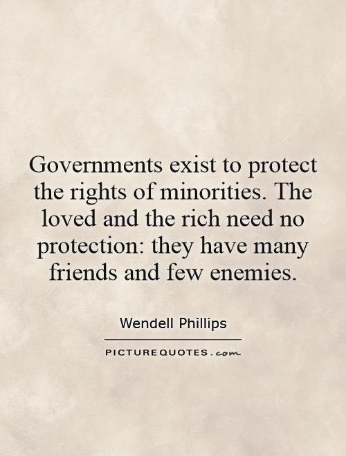 Governments exist to protect the rights of minorities. The loved and the rich need no protection: they have many friends and few enemies Picture Quote #1