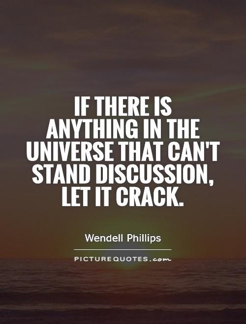 If there is anything in the universe that can't stand discussion, let it crack Picture Quote #1