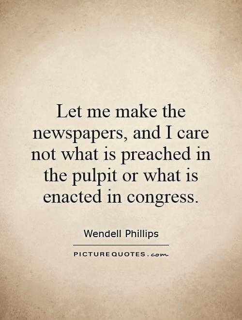 Let me make the newspapers, and I care not what is preached in the pulpit or what is enacted in congress Picture Quote #1