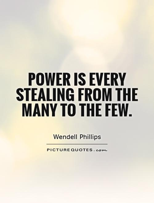 Power is every stealing from the many to the few Picture Quote #1