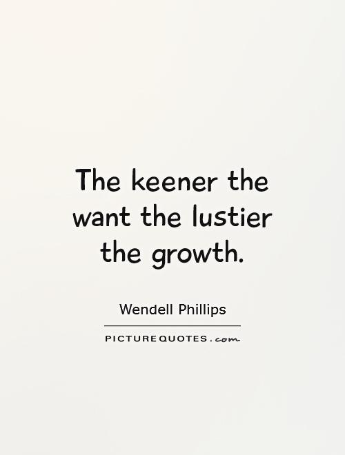 The keener the want the lustier the growth Picture Quote #1