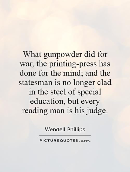 What gunpowder did for war, the printing-press has done for the mind; and the statesman is no longer clad in the steel of special education, but every reading man is his judge Picture Quote #1