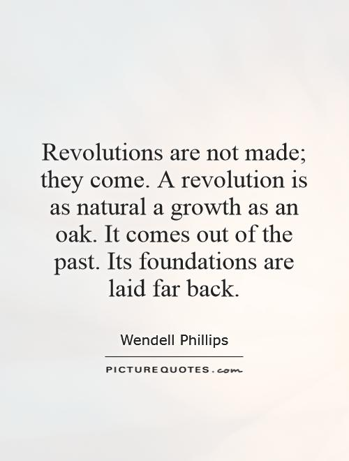 Revolutions are not made; they come. A revolution is as natural a growth as an oak. It comes out of the past. Its foundations are laid far back Picture Quote #1