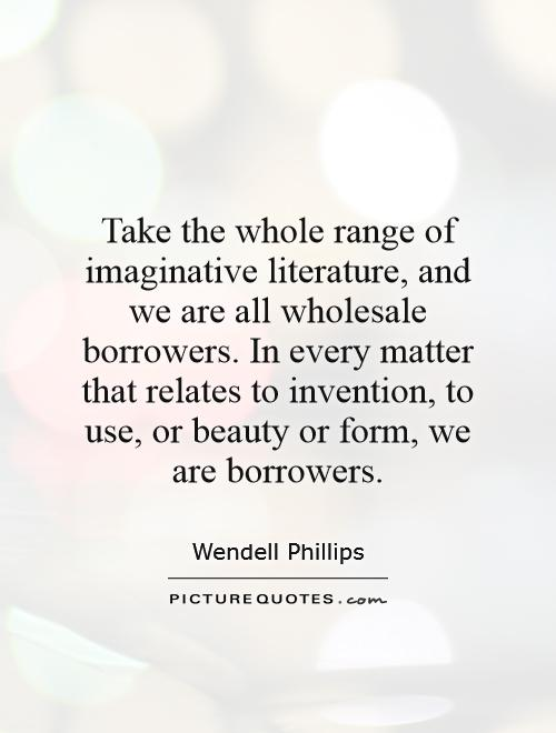 Take the whole range of imaginative literature, and we are all wholesale borrowers. In every matter that relates to invention, to use, or beauty or form, we are borrowers Picture Quote #1