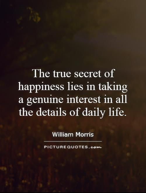 The true secret of happiness lies in taking a genuine interest in all the details of daily life Picture Quote #1