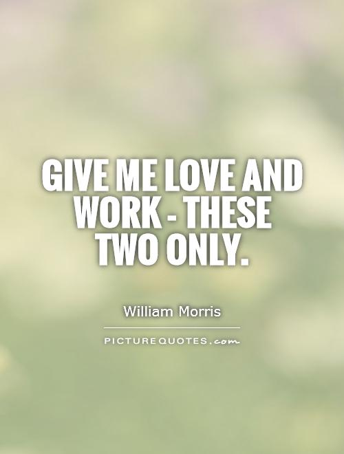 Give me love and work - these two only Picture Quote #1