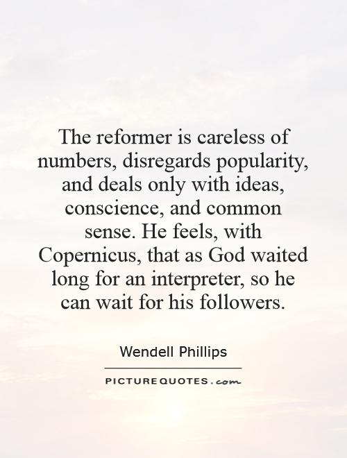 The reformer is careless of numbers, disregards popularity, and deals only with ideas, conscience, and common sense. He feels, with Copernicus, that as God waited long for an interpreter, so he can wait for his followers Picture Quote #1