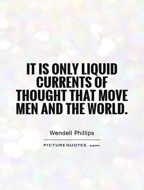 It is only liquid currents of thought that move men and the world Picture Quote #1
