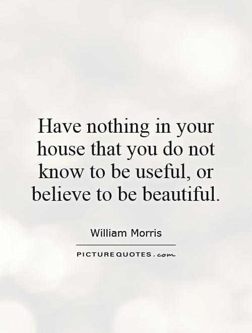 Have nothing in your house that you do not know to be useful, or believe to be beautiful Picture Quote #1