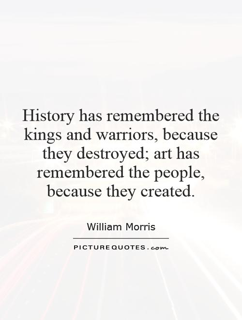 History has remembered the kings and warriors, because they destroyed; art has remembered the people, because they created Picture Quote #1