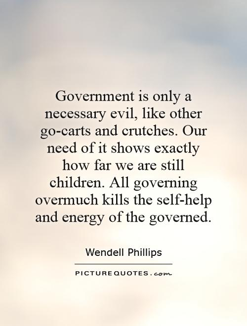 Government is only a necessary evil, like other go-carts and crutches. Our need of it shows exactly how far we are still children. All governing overmuch kills the self-help and energy of the governed Picture Quote #1